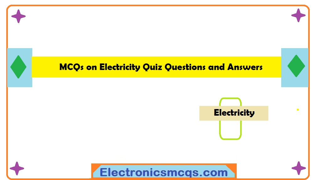 MCQs on Electricity Quiz Questions and Answers